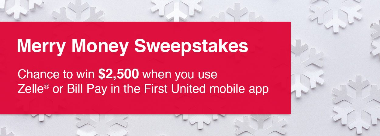 Merry Money Sweepstakes. Chance to win $2,500 when you use Zelle or Bill Pay in the First United mobile app.