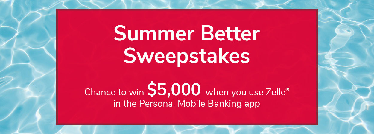 Zelle Summer Better Sweepstakes. Chance to win $5,000 when you use Zelle in the Personal Mobile Banking app.