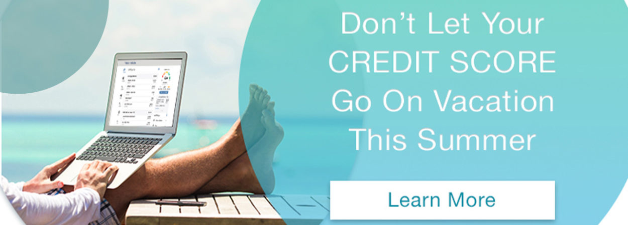 Don't Let Your Credit Score Go On Vacation This Summer. Learn More.