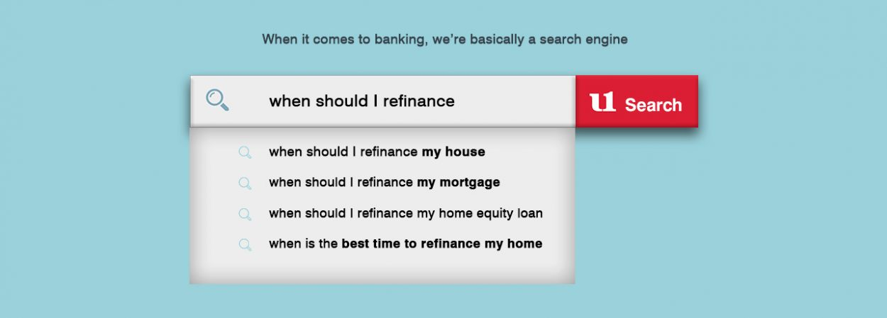 When it comes to banking, we're basically a search engine. • When should I refinance my house? When should I refinance my mortgage? When should I refinance my home equity loan? When is the best time to refinance my home?