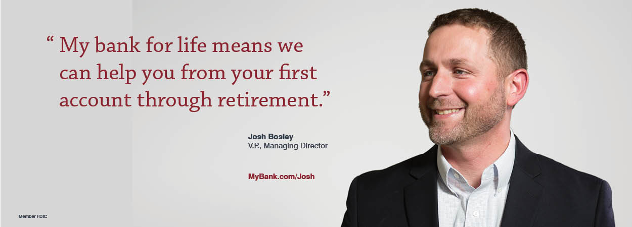 My bank for life means we can help you from your first account through retirement. Josh Bosley V.P., Managing Director. MyBank.com/Josh