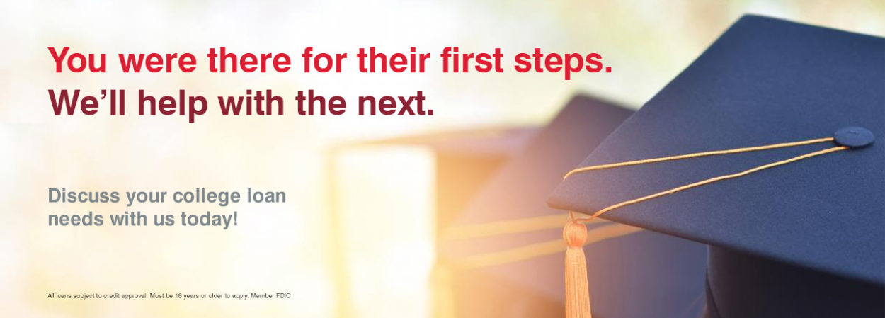 You were there for their first steps. We'll help with the next. Discussyour college loan needs with us today!
