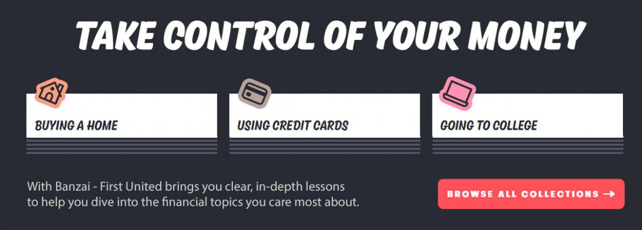 Take Control of Your Money - With Banzai - First United brings you clear, in-depth lessons to help you dive into the financial topics you care most about.